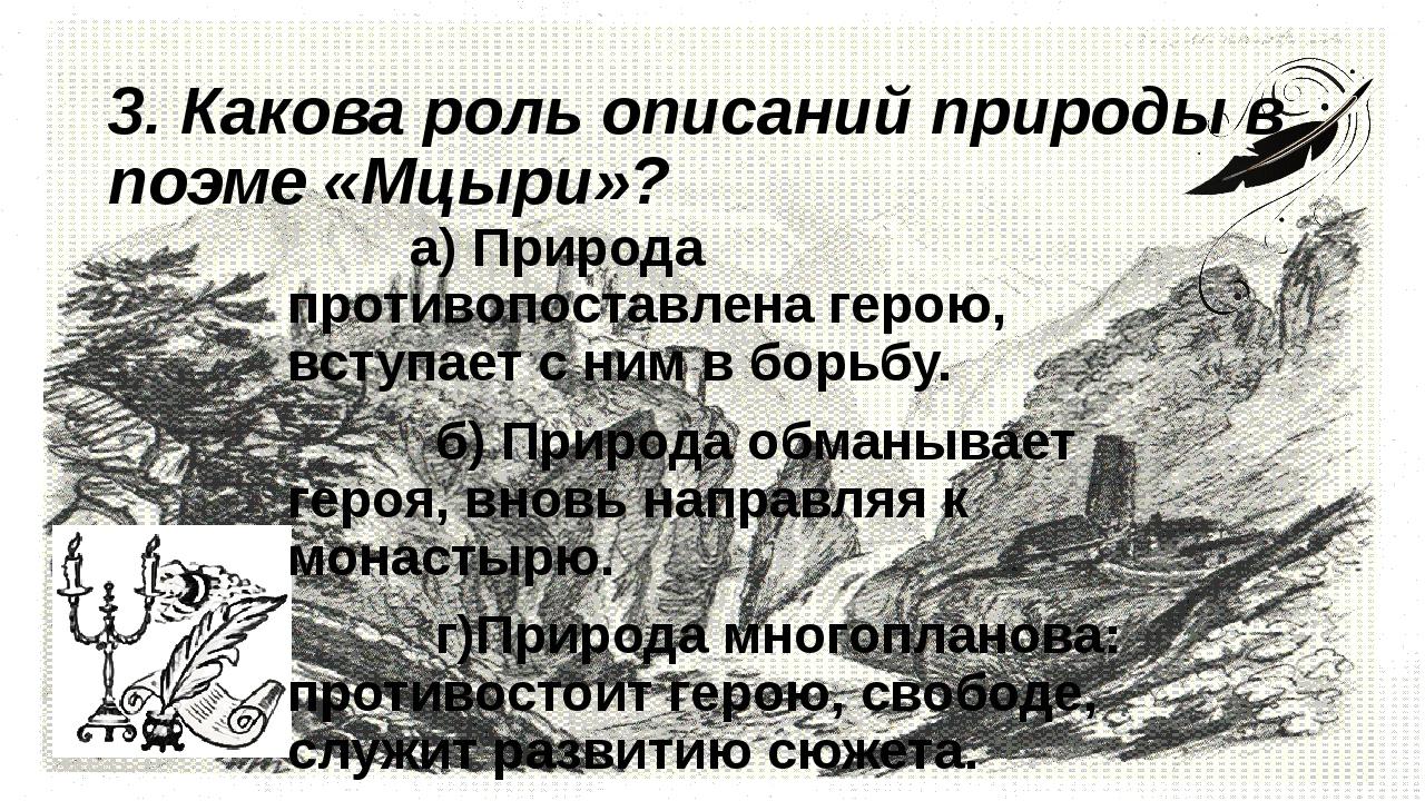 3. Какова роль описаний природы в поэме «Мцыри»?      а) Природа противо...