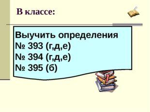 В классе: Выучить определения № 393 (г,д,е) № 394 (г,д,е) № 395 (б)