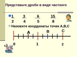 Представьте дроби в виде частного 1 3 6 15 2 4 5 8 Назовите координаты точек