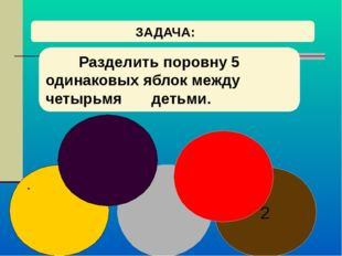 ЗАДАЧА: Разделить поровну 5 одинаковых яблок между четырьмя детьми. 2