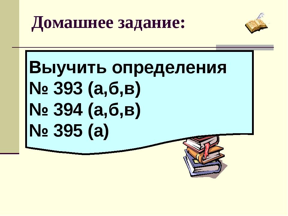 Домашнее задание: Выучить определения № 393 (а,б,в) № 394 (а,б,в) № 395 (а)