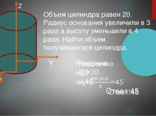 Z Y X Объем цилиндра равен 20. Радиус основания увеличили в 3 раза а высоту