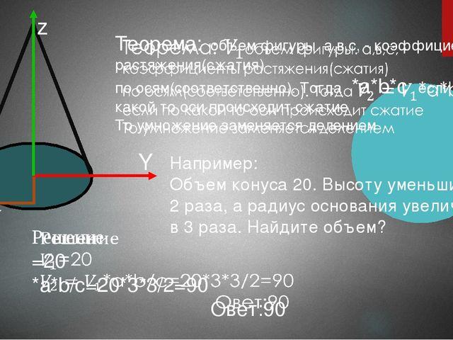 z X Y Например: Объем конуса 20. Высоту уменьшили в 2 раза, а радиус основан...