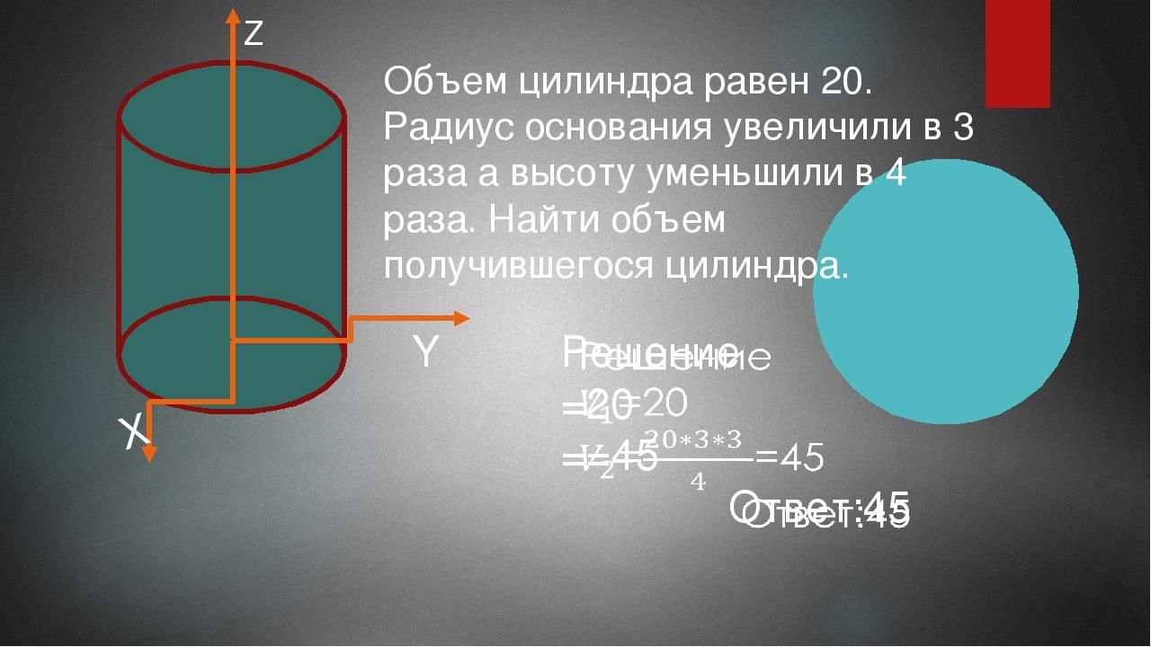 Z Y X Объем цилиндра равен 20. Радиус основания увеличили в 3 раза а высоту...