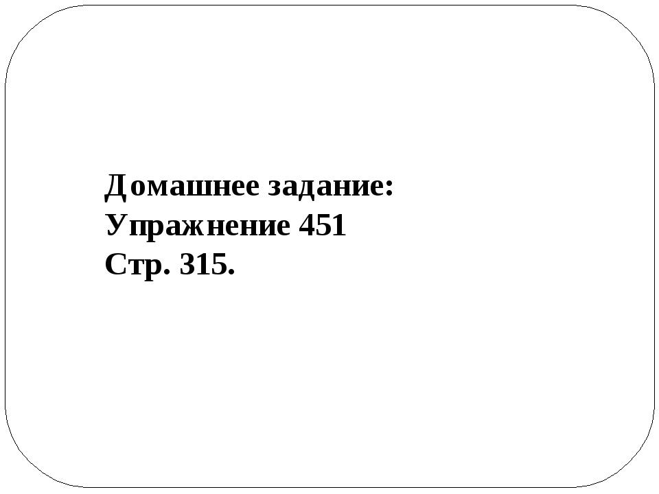 Домашнее задание: Упражнение 451 Стр. 315.