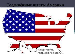 Соединённые штаты Америки Автор: учитель географии Райбказ А.Л.