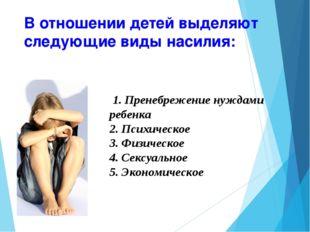 В отношении детей выделяют следующие виды насилия: 1. Пренебрежение нуждами р