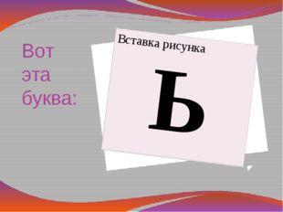 Вот эта буква: Ь - Что ты за буква? – возмущались они. Вот эта буква. Она не