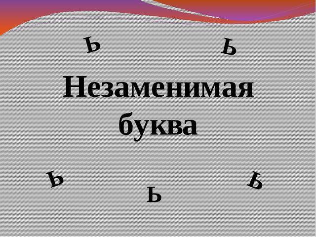 Незаменимая буква Ь Ь Ь Ь Ь