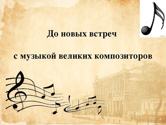 До новых встреч с музыкой великих композиторов