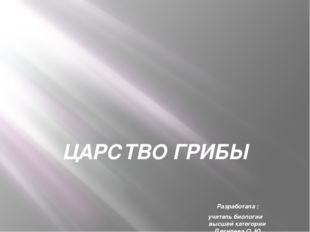 ЦАРСТВО ГРИБЫ Разработала : учитель биологии высшей категории Дягилева О. Ю.