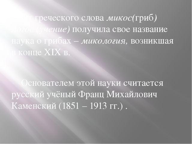 От греческого слова микос(гриб) логос (учение) получила свое название наука...