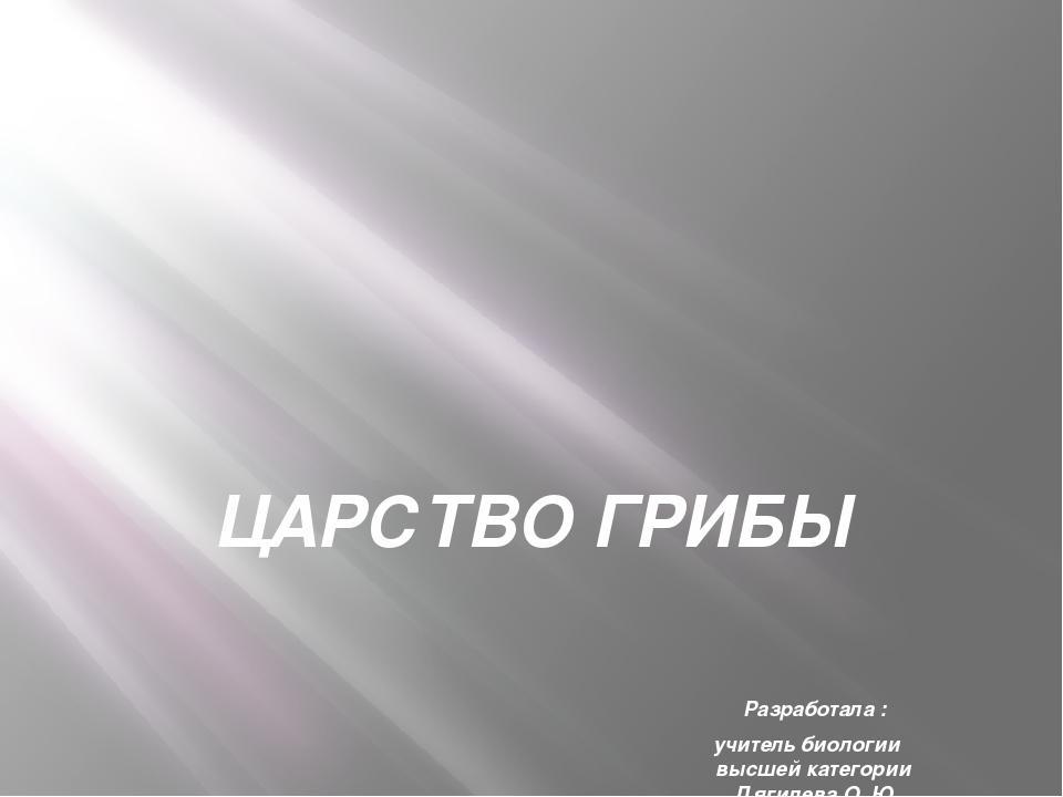 ЦАРСТВО ГРИБЫ Разработала : учитель биологии высшей категории Дягилева О. Ю....