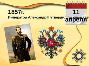11 апреля 1857г. Император Александр II утвердил государственный герб России