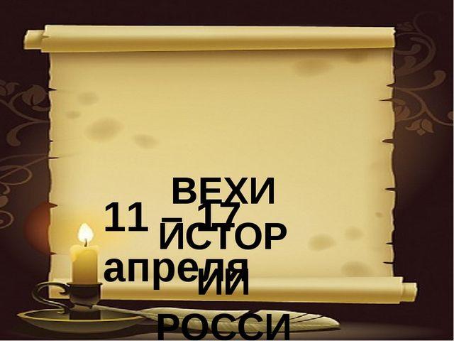 ВЕХИ ИСТОРИИ РОССИИ 11 – 17 апреля
