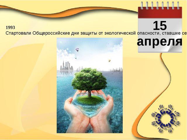 15 апреля 1993 Стартовали Общероссийские дни защиты от экологической опаснос...
