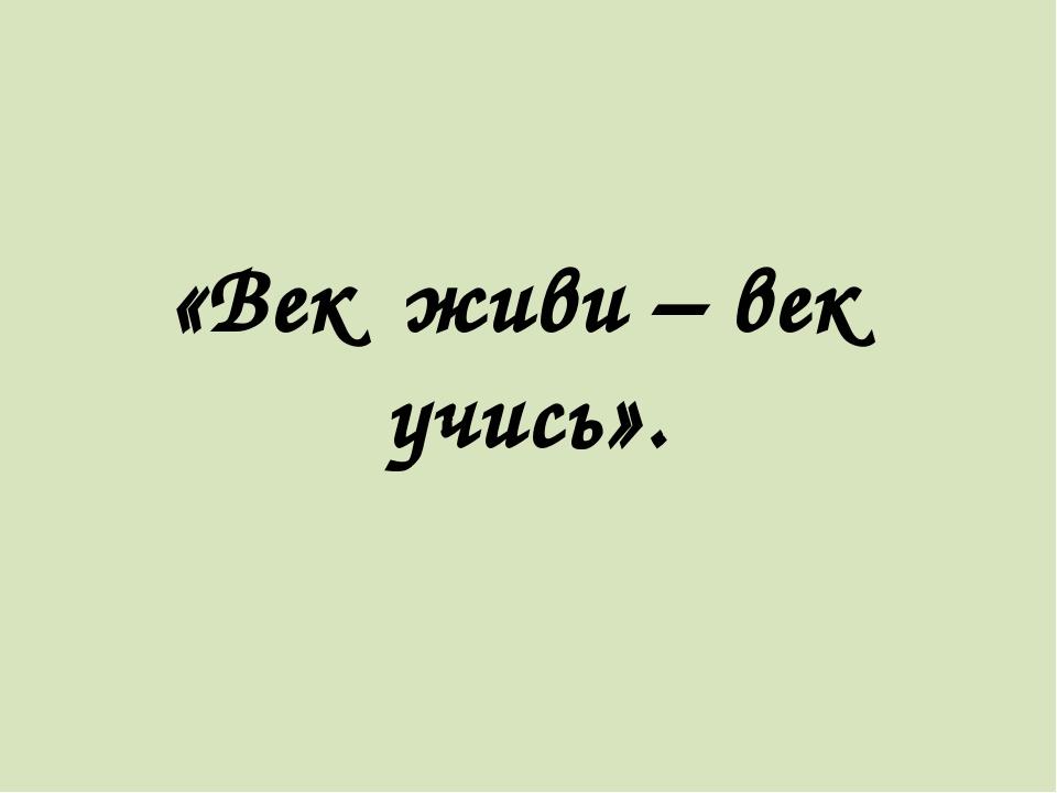 «Век живи – век учись».