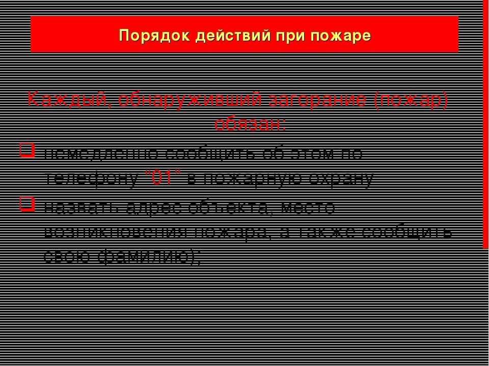Порядок действий при пожаре Каждый, обнаруживший загорание (пожар) обязан: не...