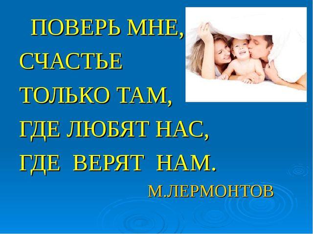 ПОВЕРЬ МНЕ, СЧАСТЬЕ ТОЛЬКО ТАМ, ГДЕ ЛЮБЯТ НАС, ГДЕ ВЕРЯТ НАМ. М.ЛЕРМОНТОВ