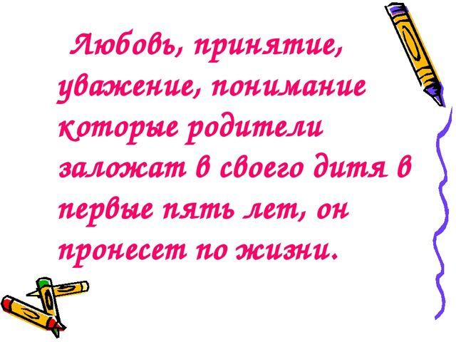 Любовь, принятие, уважение, понимание которые родители заложат в своего дитя...
