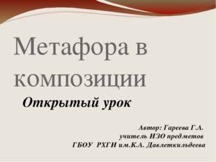 Метафора в композиции Открытый урок Автор: Гареева Г.А. учитель ИЗО предметов