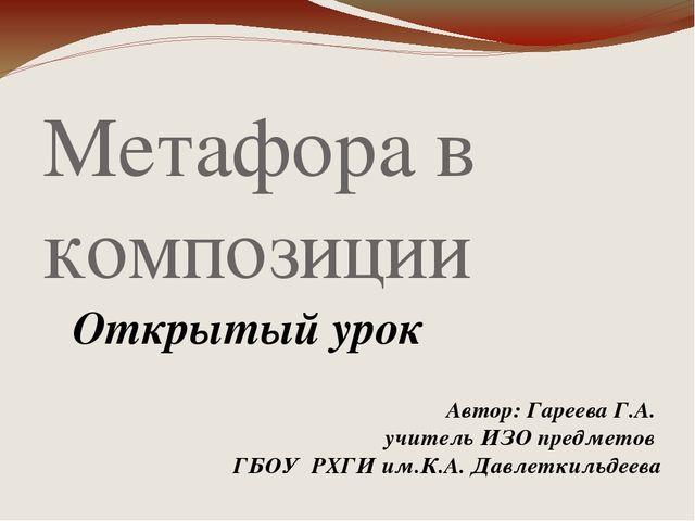 Метафора в композиции Открытый урок Автор: Гареева Г.А. учитель ИЗО предметов...
