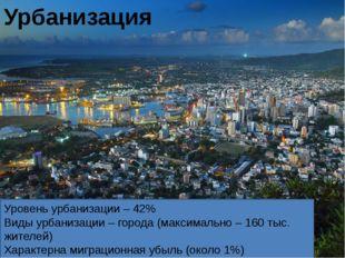 Уровень урбанизации – 42% Виды урбанизации – города (максимально – 160 тыс.