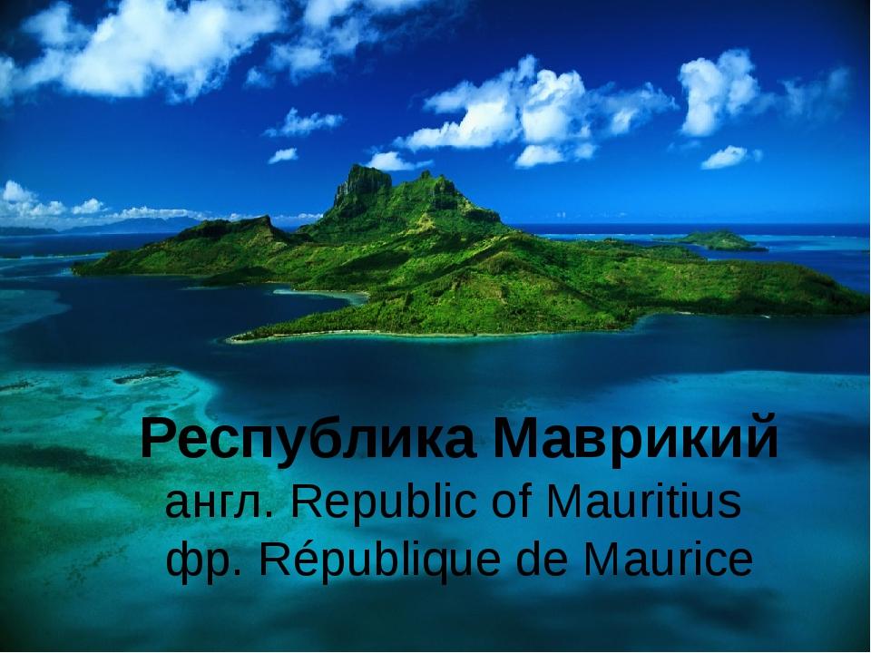Республика Маврикий англ. Republic of Mauritius фр. République de Maurice