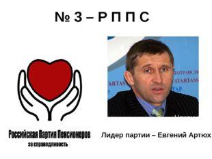 № 3 – Р П П С Лидер партии – Евгений Артюх