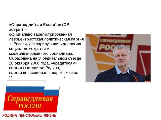 «Справедли́вая Росси́я» (СР, эсеры)—официально зарегистрированнаялевоцент...