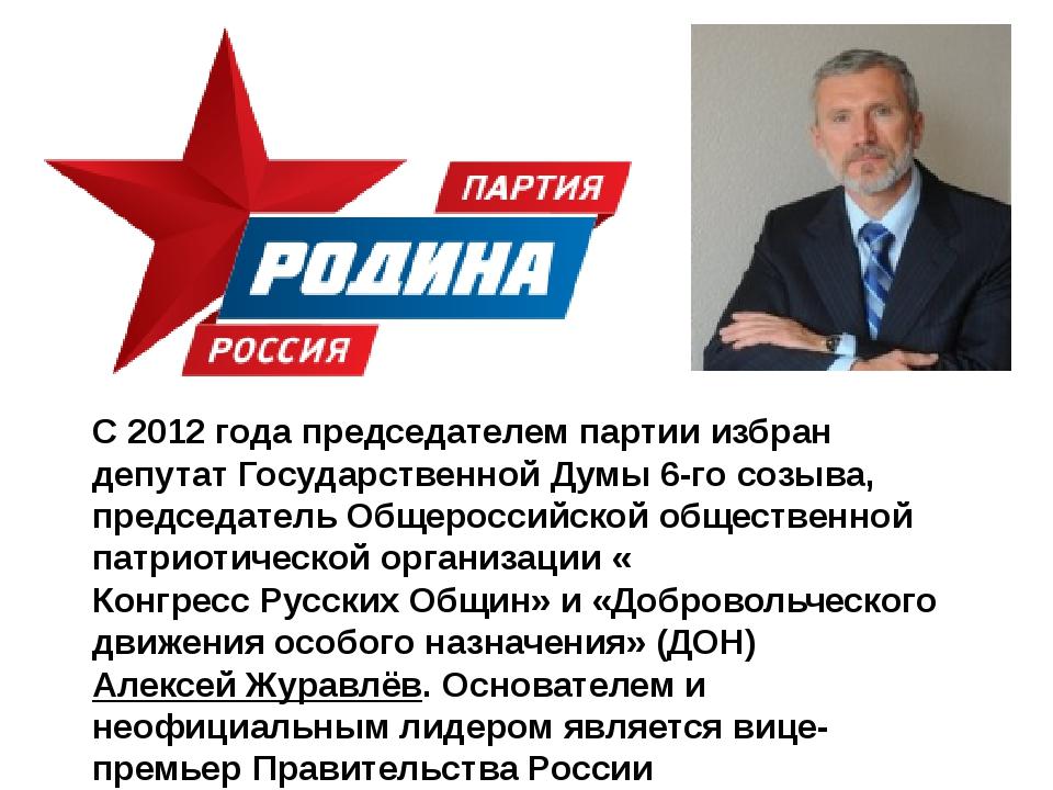 С 2012 года председателем партии избран депутатГосударственной Думы 6-го со...