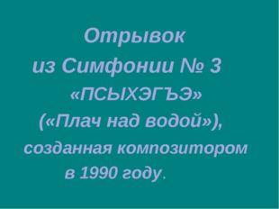 Отрывок из Симфонии № 3 «ПСЫХЭГЪЭ» («Плач над водой»), созданная композиторо