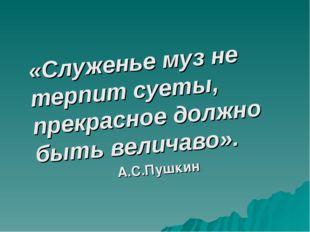 «Служенье муз не терпит суеты, прекрасное должно быть величаво». А.С.Пушкин