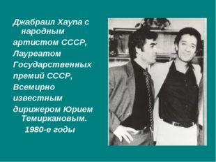 Джабраил Хаупа с народным артистом СССР, Лауреатом Государственных премий СС