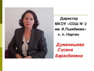 Директор МКОУ «СОШ № 2 им. И.Пшибиева» с. п. Нартан Думанишева Сусана Барасб