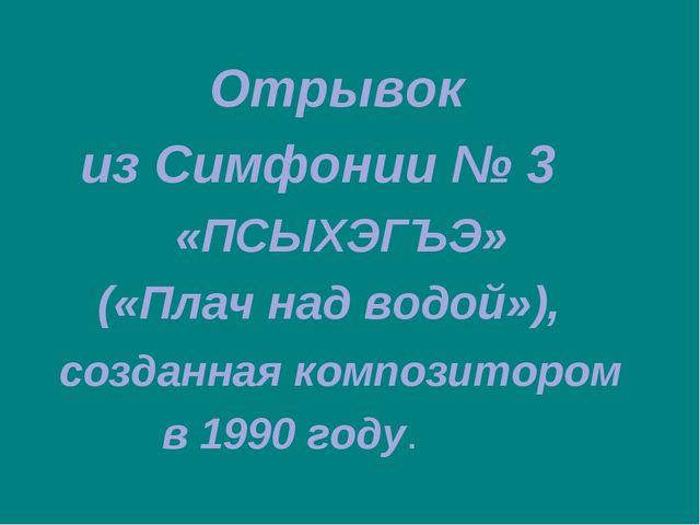 Отрывок из Симфонии № 3 «ПСЫХЭГЪЭ» («Плач над водой»), созданная композиторо...