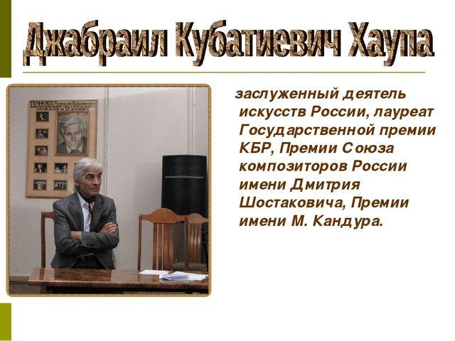 заслуженный деятель искусств России, лауреат Государственной премии КБР, Пре...