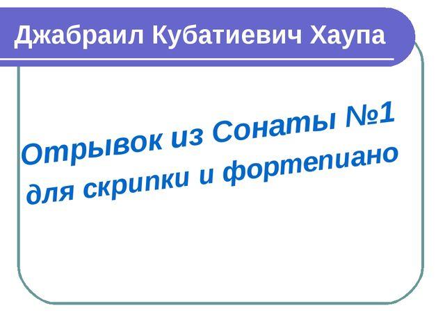 Джабраил Кубатиевич Хаупа Отрывок из Сонаты №1 для скрипки и фортепиано