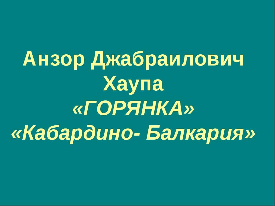 Анзор Джабраилович Хаупа «ГОРЯНКА» «Кабардино- Балкария»
