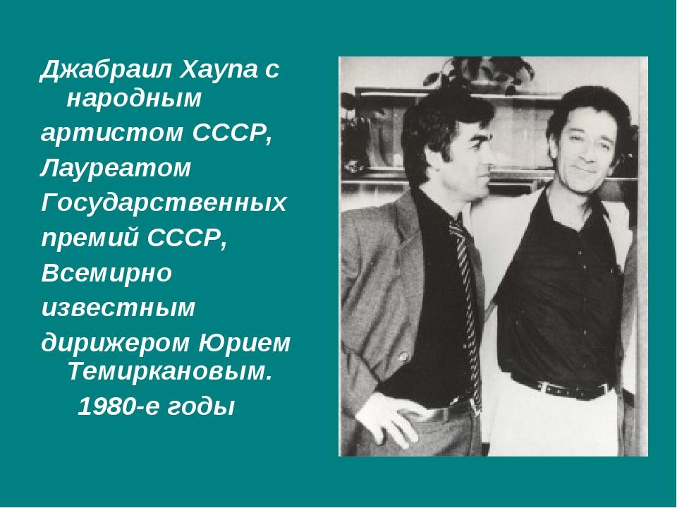 Джабраил Хаупа с народным артистом СССР, Лауреатом Государственных премий СС...
