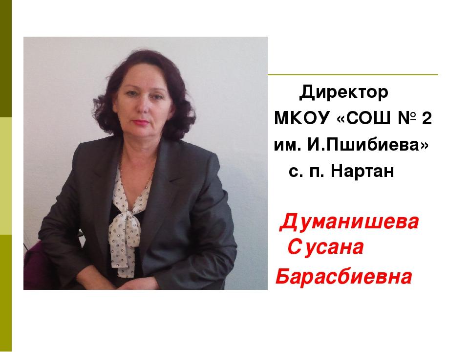Директор МКОУ «СОШ № 2 им. И.Пшибиева» с. п. Нартан Думанишева Сусана Барасб...