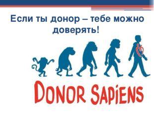 Если ты донор – тебе можно доверять!