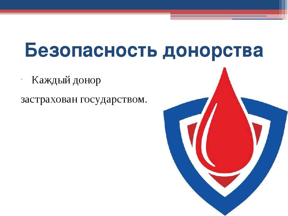 Безопасность донорства Каждый донор застрахован государством.