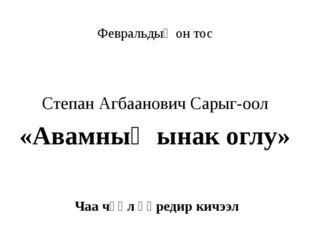 Февральдыӊ он тос Степан Агбаанович Сарыг-оол «Авамның ынак оглу» Чаа чүүл ө