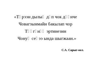 «Төрээн дылыӊ дүп чок дүүнче Човагзынмайн бакылап чор Төөгүнүӊ эртинезин Чон