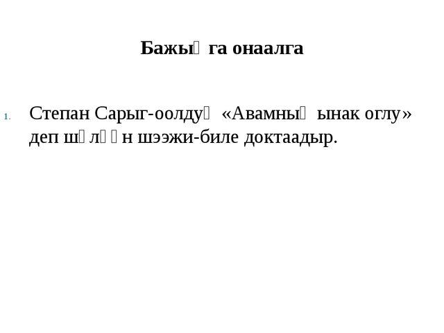 Бажыӊга онаалга Степан Сарыг-оолдуӊ «Авамныӊ ынак оглу» деп шүлүүн шээжи-бил...