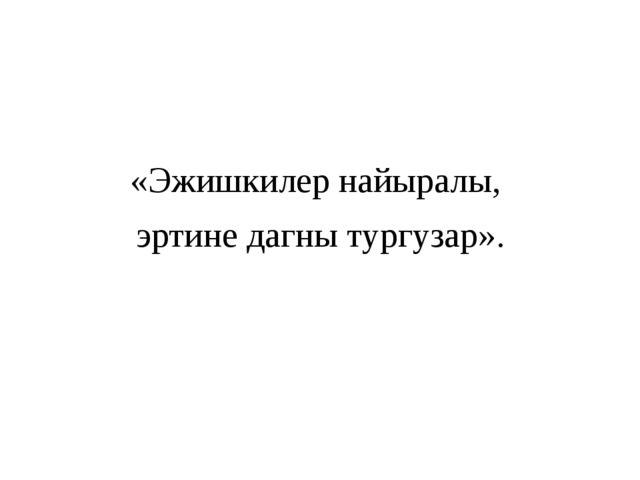 «Эжишкилер найыралы, эртине дагны тургузар».