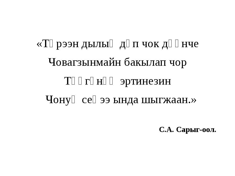 «Төрээн дылыӊ дүп чок дүүнче Човагзынмайн бакылап чор Төөгүнүӊ эртинезин Чон...