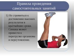 Правила проведения самостоятельных занятий 1) Не стремиться к достижению высо