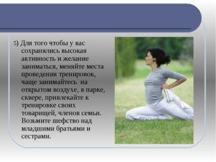 5) Для того чтобы у вас сохранялись высокая активность и желание заниматься,